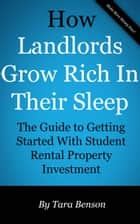 How Landlords Grow Rich In Their Sleep: The Guide to Getting Started With Student Rental Property Investment ebook by Tara Benson