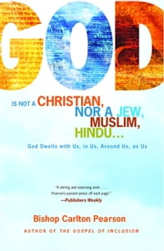 God Is Not a Christian, Nor a Jew, Muslim, Hindu... - God Dwells with Us, in Us, Around Us, as Us ebook by Carlton Pearson