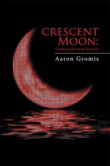 Crescent Moon: Thousand-Man Slayer ebook by Aaron Gromis