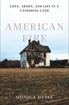 American Fire: Love, Arson, and Life in a Vanishing Land ebook by Monica Hesse