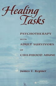 Healing Tasks - Psychotherapy with Adult Survivors of Childhood Abuse ebook by James I. Kepner