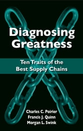 Diagnosing Greatness - Ten Traits of the Best Supply Chains ebook by Charles C. Poirier,Francis J. Quinn,Morgan L. Swink