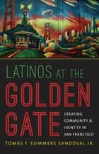 Latinos at the Golden Gate - Creating Community and Identity in San Francisco ebook by Tomás F. Summers Sandoval