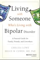 Living With Someone Who's Living With Bipolar Disorder - A Practical Guide for Family, Friends, and Coworkers ebook by Chelsea Lowe, Bruce M. Cohen