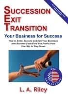 Succession Exit Transition, Your Business for Success ebook by L.A. Riley