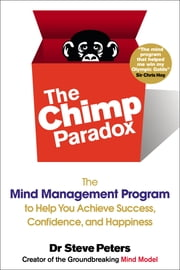 The Chimp Paradox - The Mind Management Program to Help You Achieve Success, Confidence, and Happine ss ebook by Steve Peters