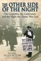 Other Side Of Night The Carpathia, The Californian And The Night The Titanic Was Lost ebook by Daniel Allen Butler