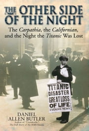Other Side Of Night The Carpathia, The Californian And The Night The Titanic Was Lost - The Carpathia, the Californian and the Night the Titanic was Lost ebook by Daniel Allen Butler