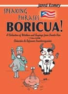 Speaking Phrases Boricua: A Collection of Wisdom and Sayings from Puerto Rico ebook by Jared Romey