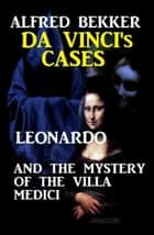 Leonardo and the Mystery of the Villa Medici - Da Vinci's Cases, #2 ebook by Alfred Bekker