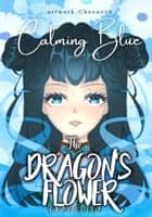 The Dragon's Flower: Calming Blue - The Dragon's Flower, #2 ebook by Choco Lily