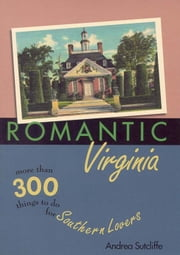 Romantic Virginia - More Than 300 Things To Do For Southern Lovers ebook by Andrea Sutcliffe