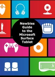 A Newbies Guide to the Microsoft Surface Tablet - Everything You Need to Know About the Surface and Windows RT ebook by Minute Help Guides