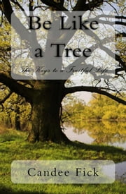 Be Like A Tree: The Keys to a Fruitful Life ebook by Candee Fick