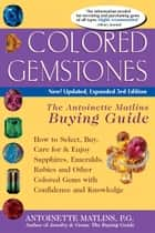 Colored Gemstones, 3rd Edition: The Antoinette Matlins Buying GuideHow to Select, Buy, Care for & Enjoy Sapphires, Emeralds, Rubies and Other Colored Gems with Confidence and Knowledge ebook by Matlins, Antoinette