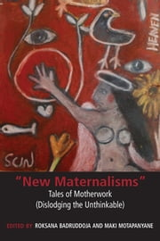 """New Maternalisms"" - Tales of Motherwork (Dislodging the Unthinkable) ebook by Roksana Badruddoja,Maki Motapanyane"