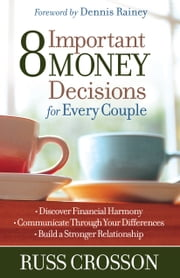 8 Important Money Decisions for Every Couple - *Discover Financial Harmony *Communicate Through Your Differences *Build a Stronger Relationship ebook by Russ Crosson