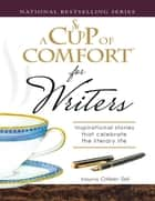 A Cup of Comfort for Writers - Inspirational Stories That Celebrate the Literary Life ebook by Colleen Sell