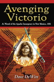 Avenging Victorio: A Novel of the Apache Insurgency in New Mexico, 1881 ebook by Dave DeWitt