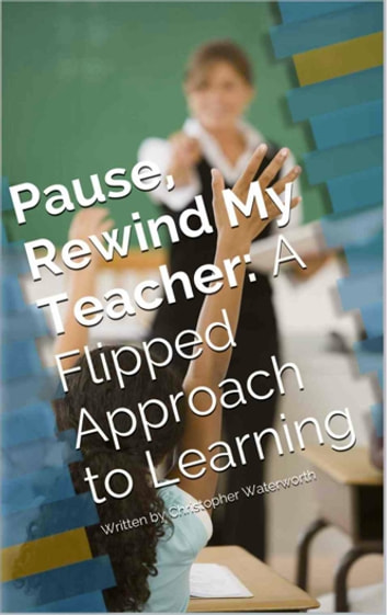 Pause, Rewind My Teacher: A Flipped Approach to Learning ebook by Christopher Waterworth