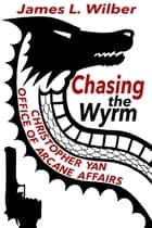Chasing the Wyrm: Christopher Yan, Office of Arcane Affairs ebook by James L. Wilber