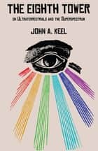 THE EIGHTH TOWER - On Ultraterrestrials and the Superspectrum ebook by John A. Keel