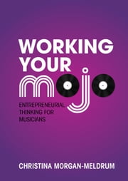 Working Your Mojo - Entrepreneurial Thinking for Musicians ebook by Christina Morgan-Meldrum