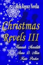Christmas Revels III: Three Regency Novellas ebook by Hannah Meredith
