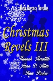 Christmas Revels III: Three Regency Novellas ebook by Hannah Meredith, Anna D. Allen, Kate Parker