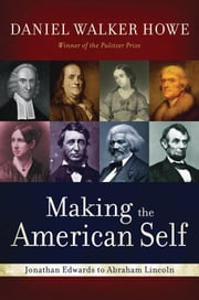 Making the American Self: Jonathan Edwards to Abraham Lincoln ebook by Daniel Walker Howe
