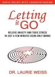 Letting it Go: Relieve Anxiety and Toxic Stress in Just a Few Minutes Using Only Words (Rapid Relief With Logosynthesis) ebook by Laurie Weiss