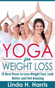 Yoga for Weight Loss: 12 Best Poses to Lose Weight Fast, Look Better and Feel Amazing ebook by Linda Harris