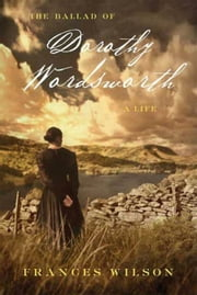 The Ballad of Dorothy Wordsworth - A Life ebook by Frances Wilson