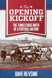 The Opening Kickoff - The Tumultuous Birth of a Football Nation ebook by Dave Revsine