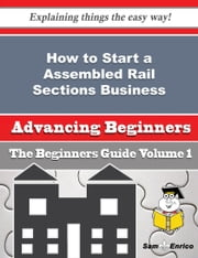 How to Start a Assembled Rail Sections Business (Beginners Guide) - How to Start a Assembled Rail Sections Business (Beginners Guide) ebook by Jannie Cummins