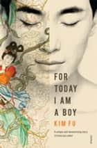 For Today I Am A Boy ebook by Kim Fu