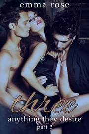 Three 3: Anything They Desire ebook by Emma Rose