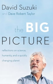The Big Picture - Reflections on Science, Humanity, and a Quickly Changing Planet ebook by David Suzuki