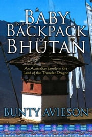 A Baby in a Backpack to Bhutan: An Australian Family in the Land of the Thunder Dragon ebook by Bunty Avieson