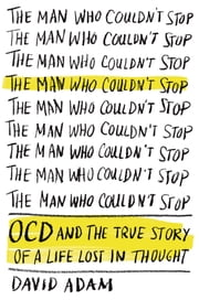 The Man Who Couldn't Stop - OCD and the True Story of a Life Lost in Thought ebook by David Adam
