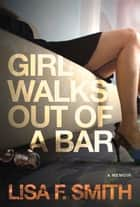Girl Walks Out of a Bar - A Memoir eBook by Lisa F. Smith