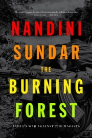 The Burning Forest - India's War Against the Maoists ebook by Nandini Sundar