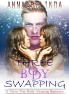 Three Body Swapping: A Three Way Body-Swapping Romance ebook by Anna Bellinda