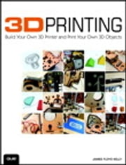 3D Printing - Build Your Own 3D Printer and Print Your Own 3D Objects ebook by James Floyd Kelly