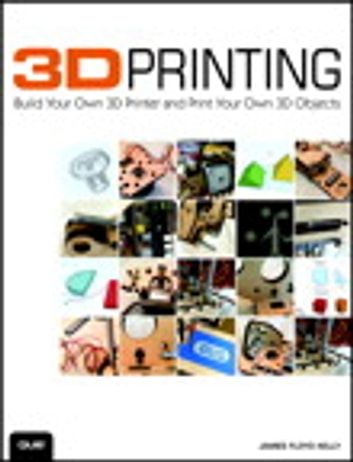 3D Printing - Build Your Own 3D Printer and Print Your Own 3D Objects 電子書籍 by James Floyd Kelly