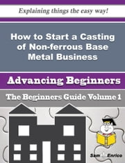 How to Start a Casting of Non-ferrous Base Metal Business (Beginners Guide) ebook by Jacqui Seiler,Sam Enrico