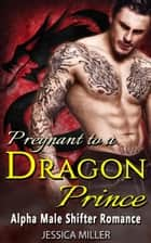 Pregnant To A Dragon Prince (Alpha Male Shifter Romance) ebook by Jessica Miller