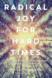 Radical Joy for Hard Times - Finding Meaning and Making Beauty in Earth's Broken Places ebook by Trebbe Johnson, Susan Griffin