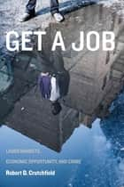 Get a Job - Labor Markets, Economic Opportunity, and Crime ebook by Robert D. Crutchfield