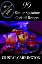 The Socialite's Guide To: 99 Simple Signature Cocktail Recipes ebook by Cristal Carrington